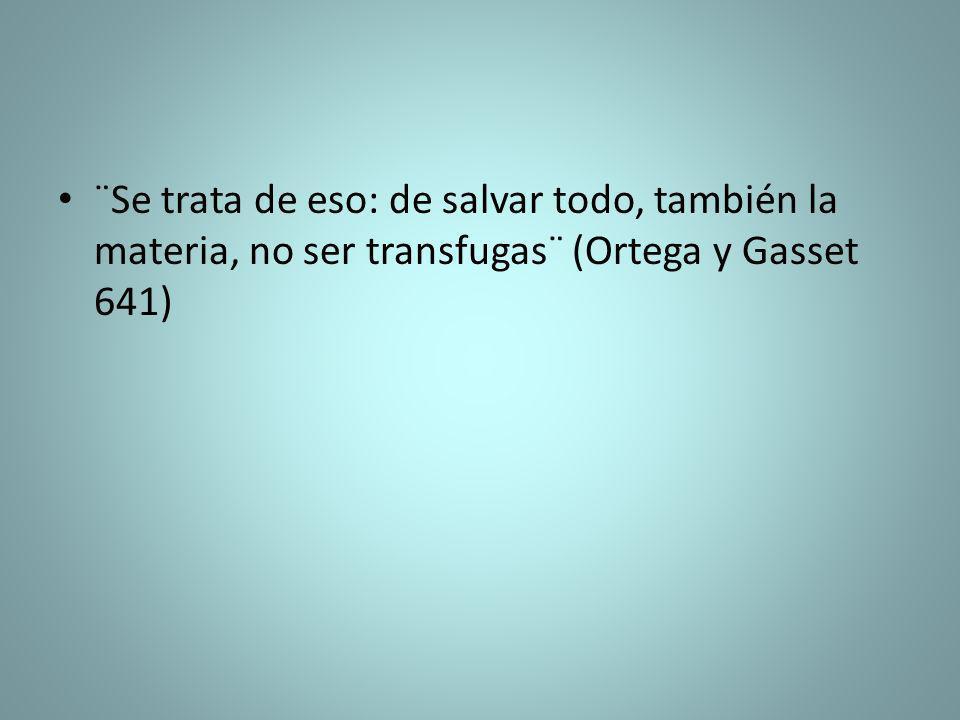 ¨Se trata de eso: de salvar todo, también la materia, no ser transfugas¨ (Ortega y Gasset 641)