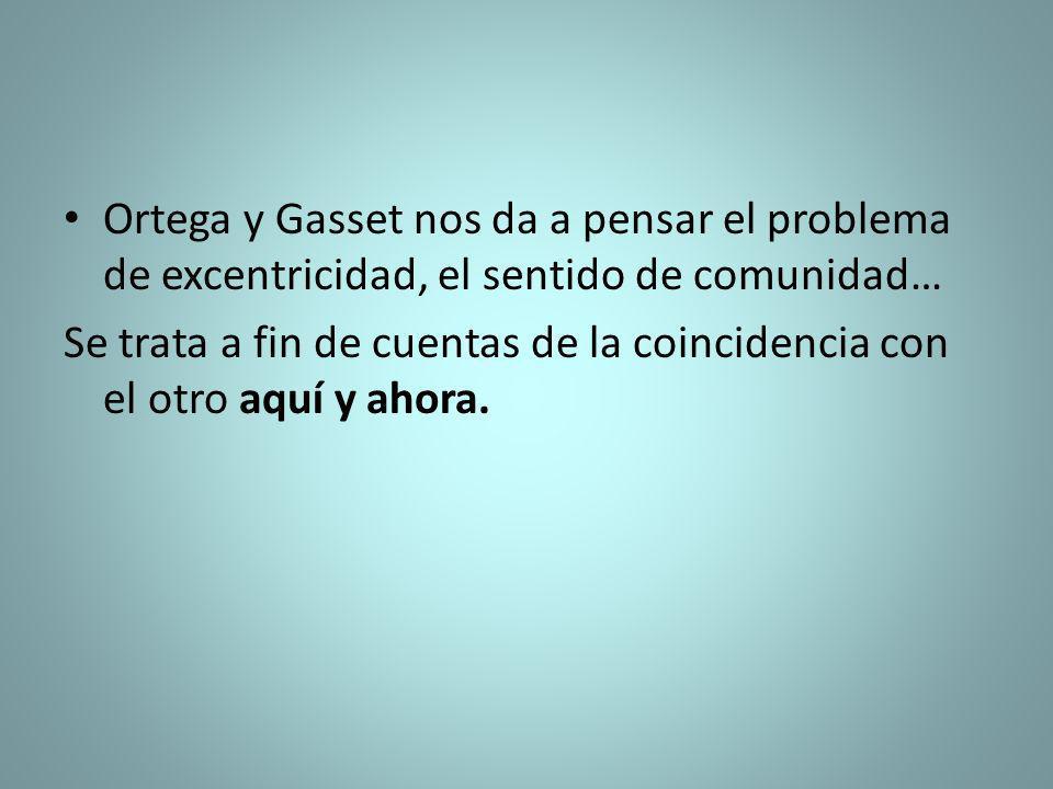 Ortega y Gasset nos da a pensar el problema de excentricidad, el sentido de comunidad… Se trata a fin de cuentas de la coincidencia con el otro aquí y