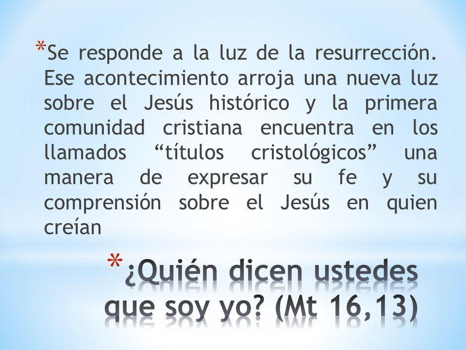 * Se responde a la luz de la resurrección. Ese acontecimiento arroja una nueva luz sobre el Jesús histórico y la primera comunidad cristiana encuentra