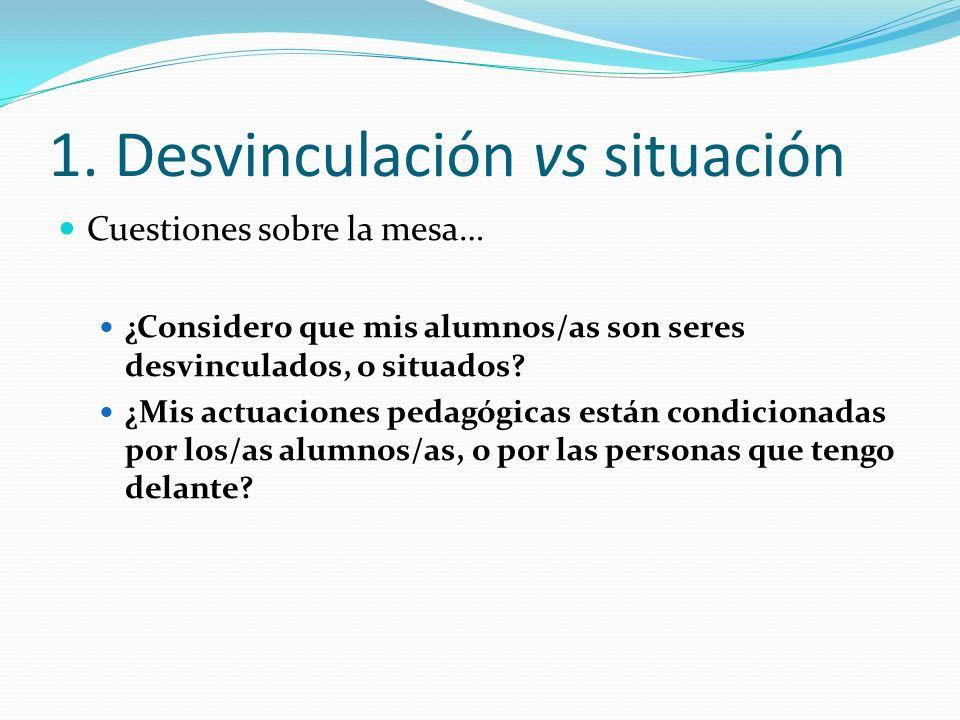 1. Desvinculación vs situación Cuestiones sobre la mesa… ¿Considero que mis alumnos/as son seres desvinculados, o situados? ¿Mis actuaciones pedagógic
