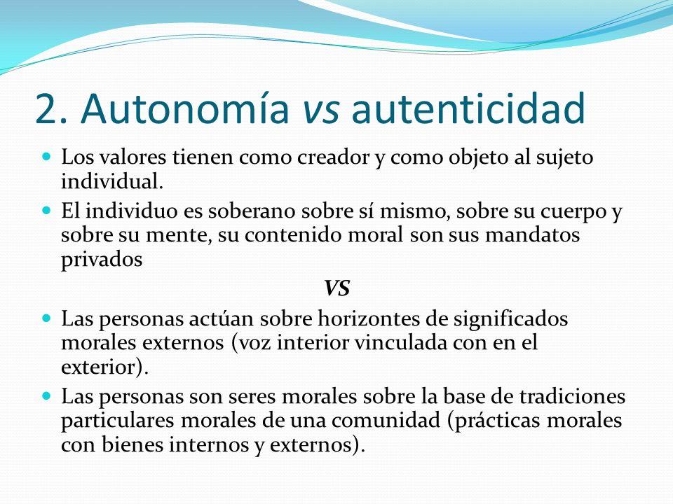 2. Autonomía vs autenticidad Los valores tienen como creador y como objeto al sujeto individual. El individuo es soberano sobre sí mismo, sobre su cue