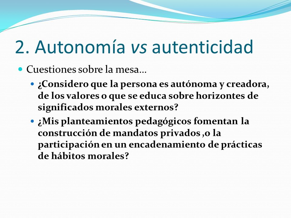 2. Autonomía vs autenticidad Cuestiones sobre la mesa… ¿Considero que la persona es autónoma y creadora, de los valores o que se educa sobre horizonte