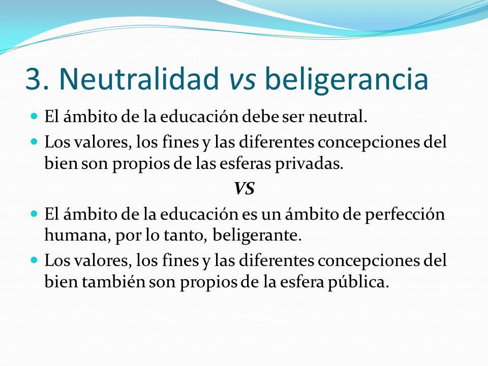 3. Neutralidad vs beligerancia El ámbito de la educación debe ser neutral. Los valores, los fines y las diferentes concepciones del bien son propios d