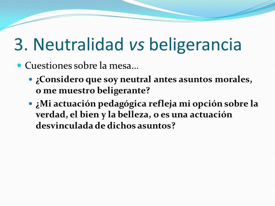 3. Neutralidad vs beligerancia Cuestiones sobre la mesa… ¿Considero que soy neutral antes asuntos morales, o me muestro beligerante? ¿Mi actuación ped