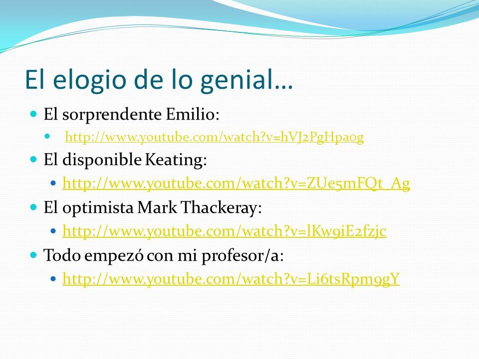 El elogio de lo genial… El sorprendente Emilio: http://www.youtube.com/watch?v=hVJ2PgHpa0g El disponible Keating: http://www.youtube.com/watch?v=ZUe5mFQt_Ag El optimista Mark Thackeray: http://www.youtube.com/watch?v=lKw9iE2fzjc Todo empezó con mi profesor/a: http://www.youtube.com/watch?v=Li6tsRpm9gY