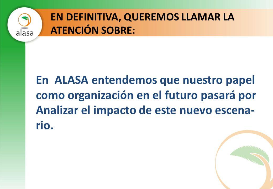 EN DEFINITIVA, QUEREMOS LLAMAR LA ATENCIÓN SOBRE: En ALASA entendemos que nuestro papel como organización en el futuro pasará por Analizar el impacto