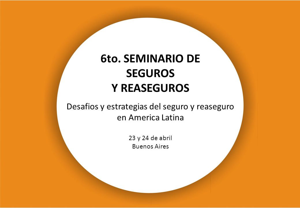 6to. SEMINARIO DE SEGUROS Y REASEGUROS 23 y 24 de abril Buenos Aires Desafios y estrategias del seguro y reaseguro en America Latina