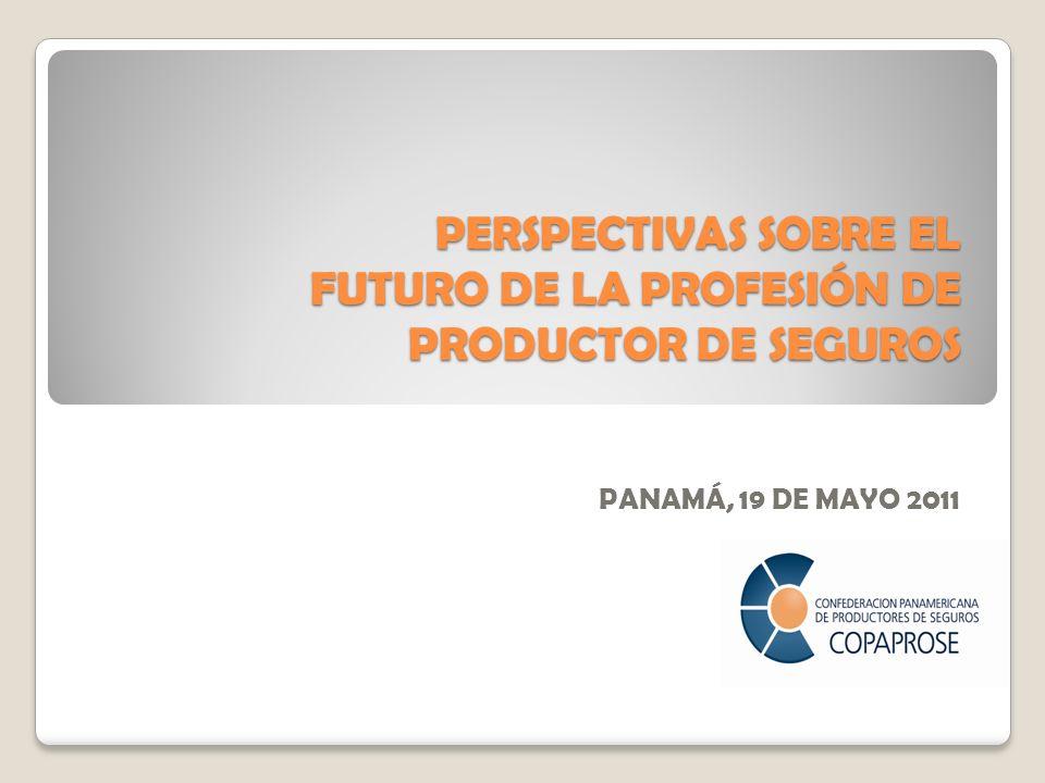 PERSPECTIVAS SOBRE EL FUTURO DE LA PROFESIÓN DE PRODUCTOR DE SEGUROS PANAMÁ, 19 DE MAYO 2011