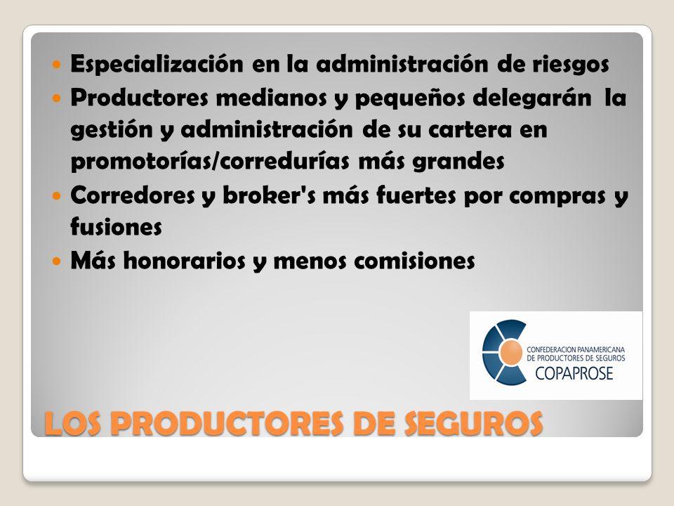 LOS PRODUCTORES DE SEGUROS Especialización en la administración de riesgos Productores medianos y pequeños delegarán la gestión y administración de su cartera en promotorías/corredurías más grandes Corredores y broker s más fuertes por compras y fusiones Más honorarios y menos comisiones