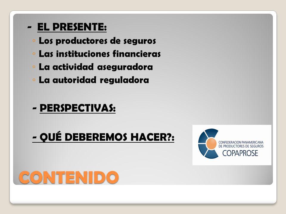 CONTENIDO - EL PRESENTE: Los productores de seguros Las instituciones financieras La actividad aseguradora La autoridad reguladora - PERSPECTIVAS: - QUÉ DEBEREMOS HACER :