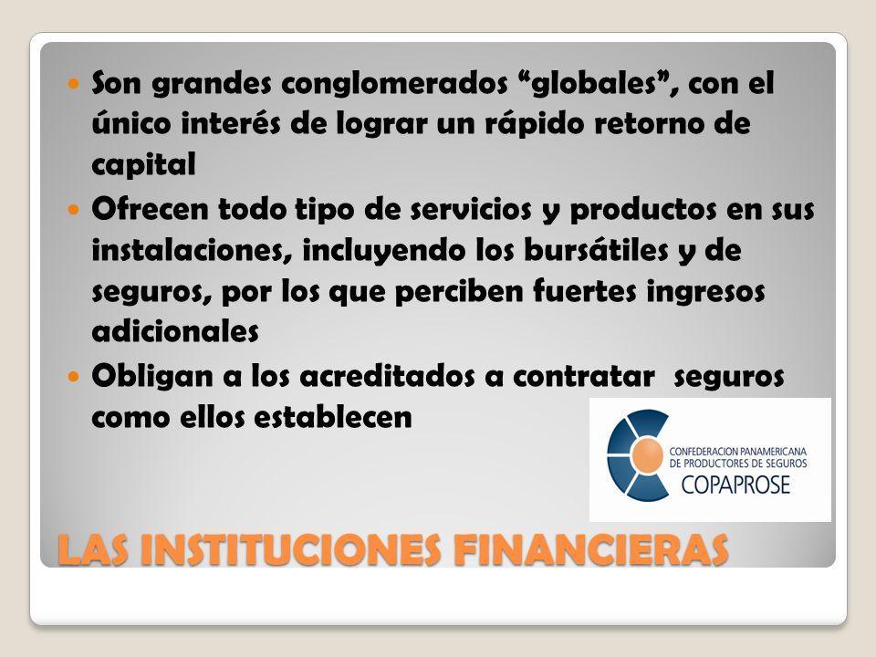 LAS INSTITUCIONES FINANCIERAS Son grandes conglomerados globales, con el único interés de lograr un rápido retorno de capital Ofrecen todo tipo de servicios y productos en sus instalaciones, incluyendo los bursátiles y de seguros, por los que perciben fuertes ingresos adicionales Obligan a los acreditados a contratar seguros como ellos establecen