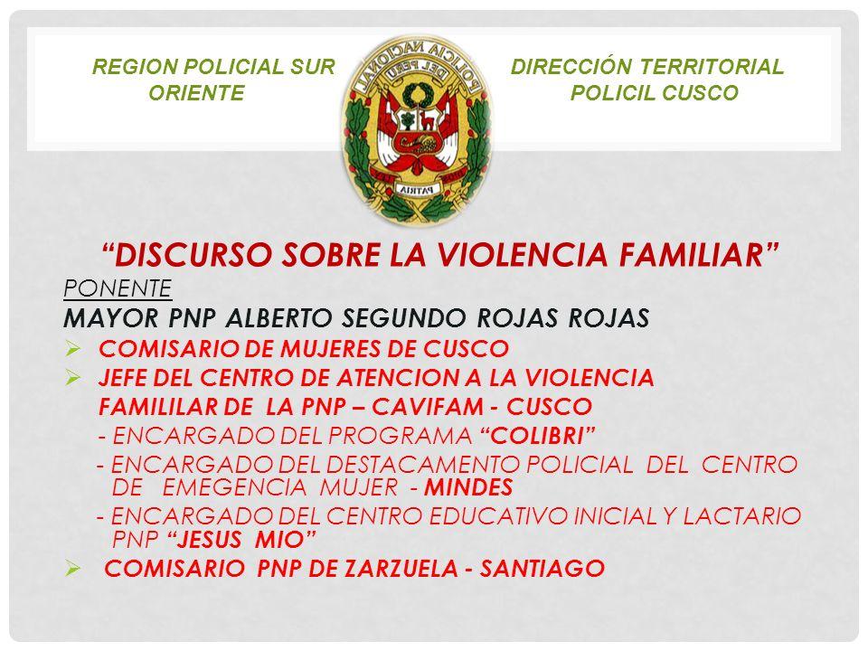 REGION POLICIAL SUR DIRECCIÓN TERRITORIAL ORIENTEPOLICIL CUSCO DISCURSO SOBRE LA VIOLENCIA FAMILIAR PONENTE MAYOR PNP ALBERTO SEGUNDO ROJAS ROJAS COMI