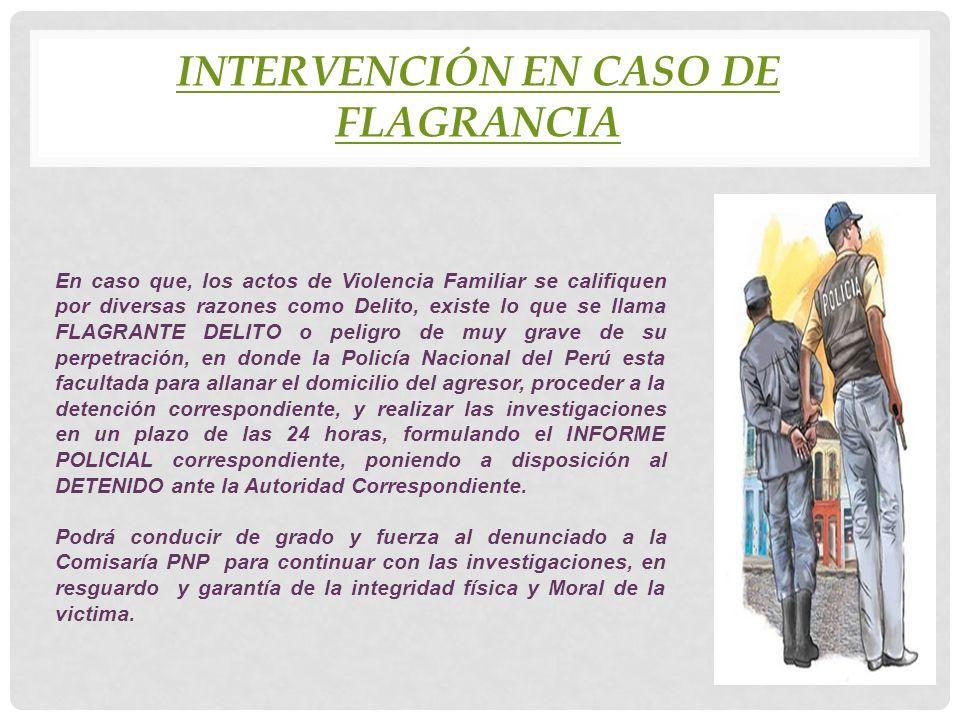 INTERVENCIÓN EN CASO DE FLAGRANCIA En caso que, los actos de Violencia Familiar se califiquen por diversas razones como Delito, existe lo que se llama