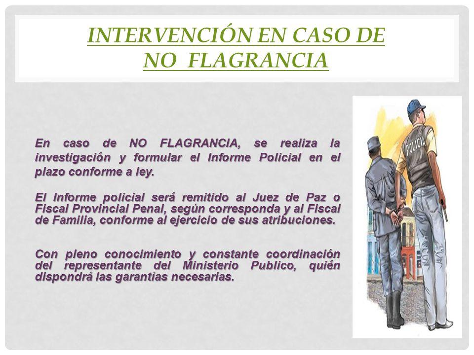 INTERVENCIÓN EN CASO DE NO FLAGRANCIA En caso de NO FLAGRANCIA, se realiza la investigación y formular el Informe Policial en el plazo conforme a ley.