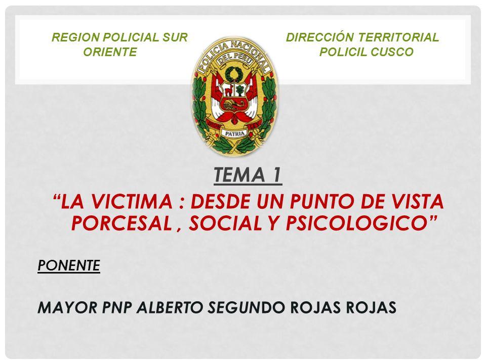 REGION POLICIAL SUR DIRECCIÓN TERRITORIAL ORIENTEPOLICIL CUSCO TEMA 1 LA VICTIMA : DESDE UN PUNTO DE VISTA PORCESAL, SOCIAL Y PSICOLOGICO PONENTE MAYO
