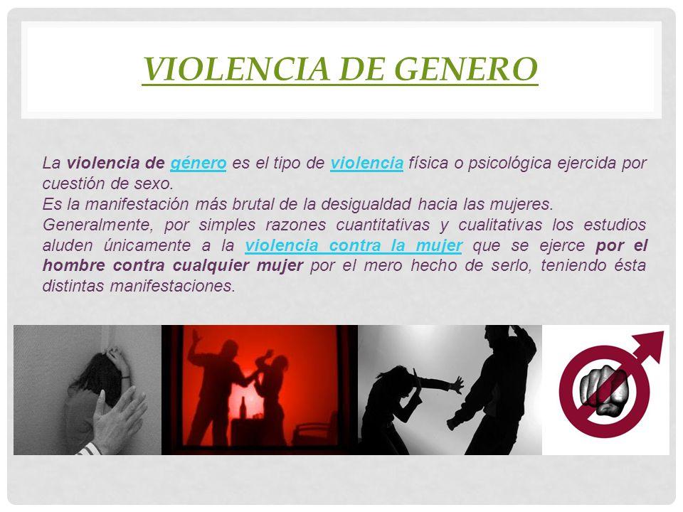 VIOLENCIA DE GENERO La violencia de género es el tipo de violencia física o psicológica ejercida por cuestión de sexo.géneroviolencia Es la manifestac