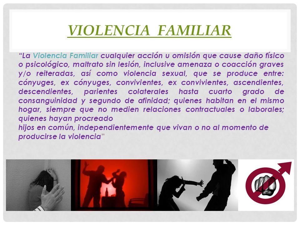 VIOLENCIA FAMILIAR La Violencia Familiar cualquier acción u omisión que cause daño físico o psicológico, maltrato sin lesión, inclusive amenaza o coac
