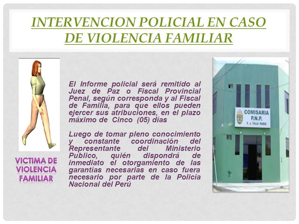 INTERVENCION POLICIAL EN CASO DE VIOLENCIA FAMILIAR El Informe policial será remitido al Juez de Paz o Fiscal Provincial Penal, según corresponda y al