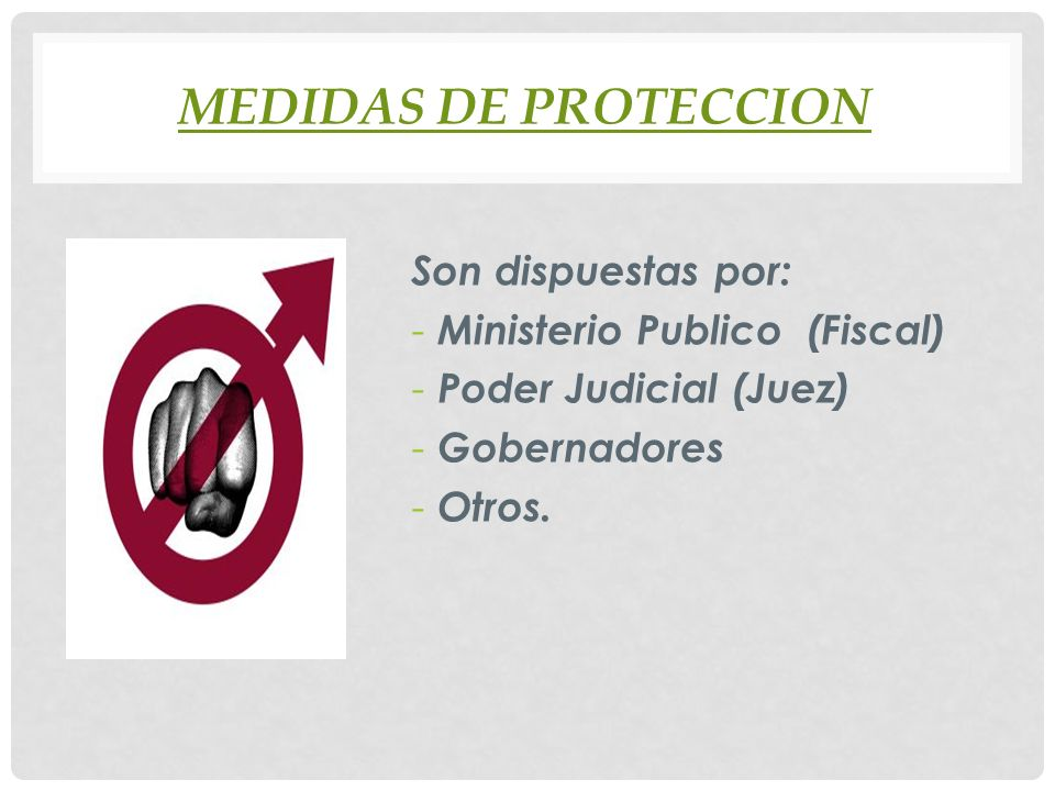 MEDIDAS DE PROTECCION Son dispuestas por: - Ministerio Publico (Fiscal) - Poder Judicial (Juez) - Gobernadores - Otros.