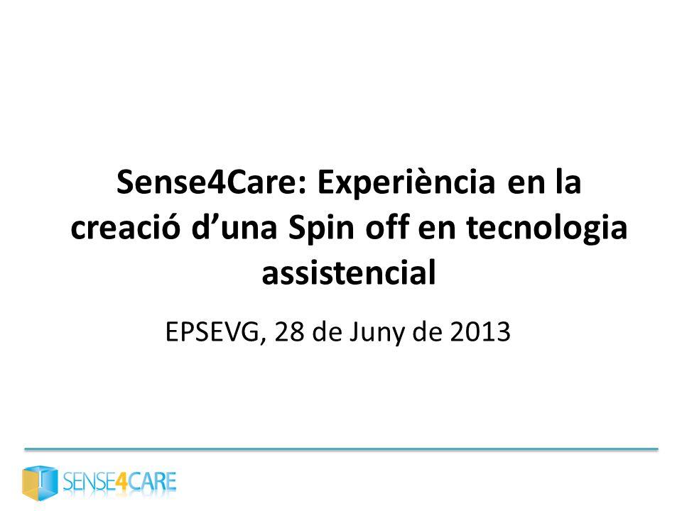 Sense4Care: Experiència en la creació duna Spin off en tecnologia assistencial EPSEVG, 28 de Juny de 2013