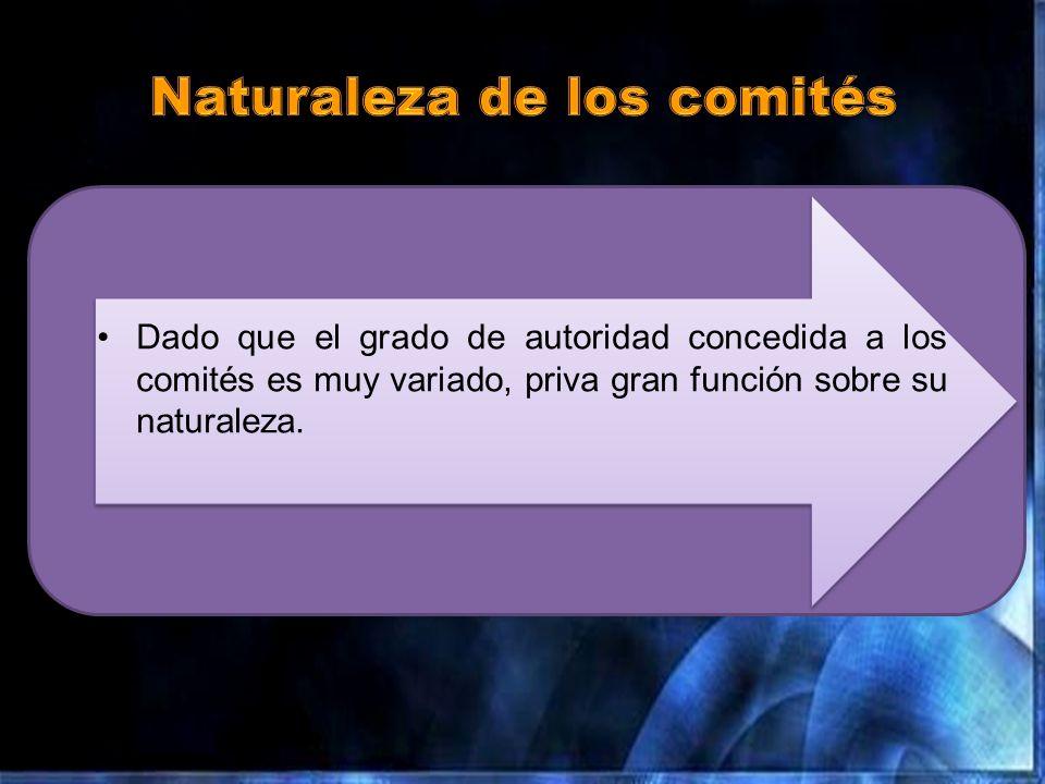 Dado que el grado de autoridad concedida a los comités es muy variado, priva gran función sobre su naturaleza.
