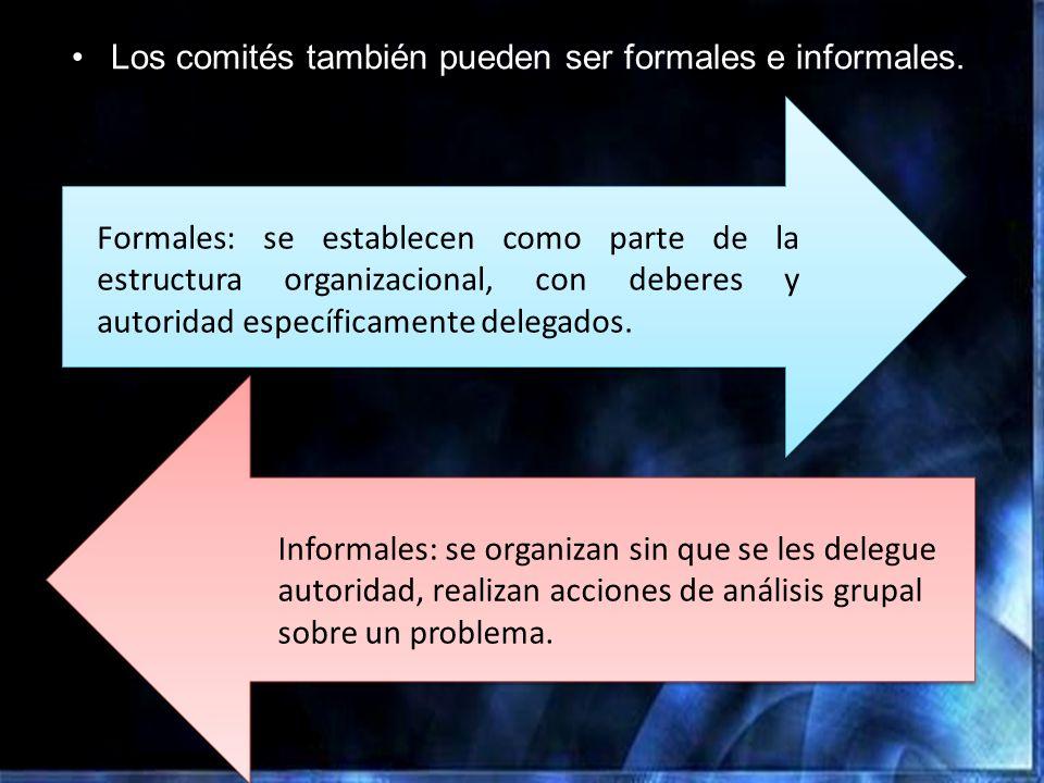 Los comités también pueden ser formales e informales. Formales: se establecen como parte de la estructura organizacional, con deberes y autoridad espe