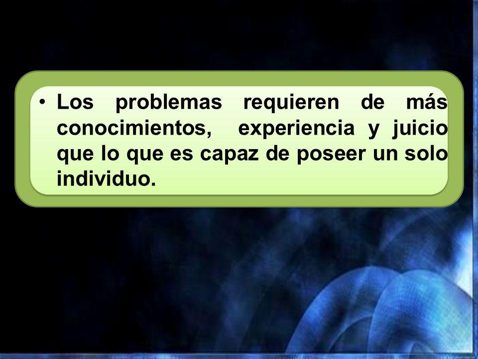 Los problemas requieren de más conocimientos, experiencia y juicio que lo que es capaz de poseer un solo individuo.