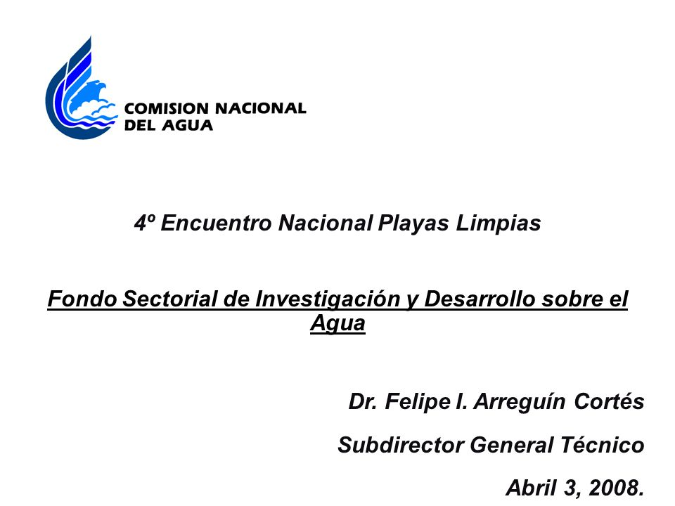 4º Encuentro Nacional Playas Limpias Fondo Sectorial de Investigación y Desarrollo sobre el Agua Dr. Felipe I. Arreguín Cortés Subdirector General Téc