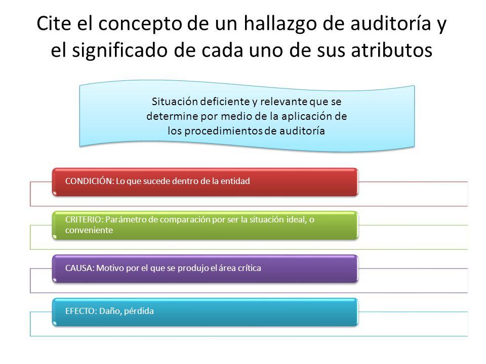 Cite el concepto de un hallazgo de auditoría y el significado de cada uno de sus atributos CONDICIÓN: Lo que sucede dentro de la entidad CRITERIO: Par