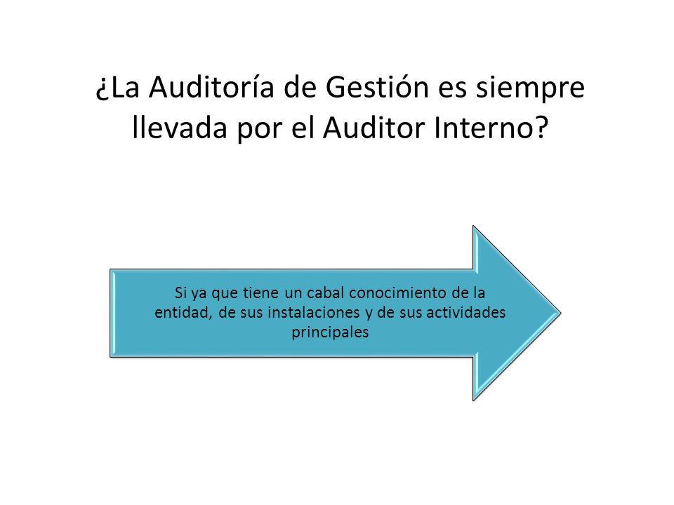 ¿La Auditoría de Gestión es siempre llevada por el Auditor Interno? Si ya que tiene un cabal conocimiento de la entidad, de sus instalaciones y de sus