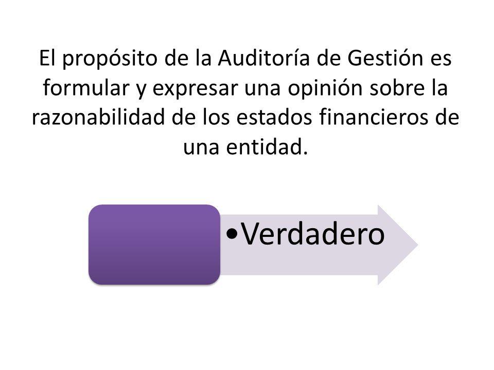 El propósito de la Auditoría de Gestión es formular y expresar una opinión sobre la razonabilidad de los estados financieros de una entidad. Verdadero