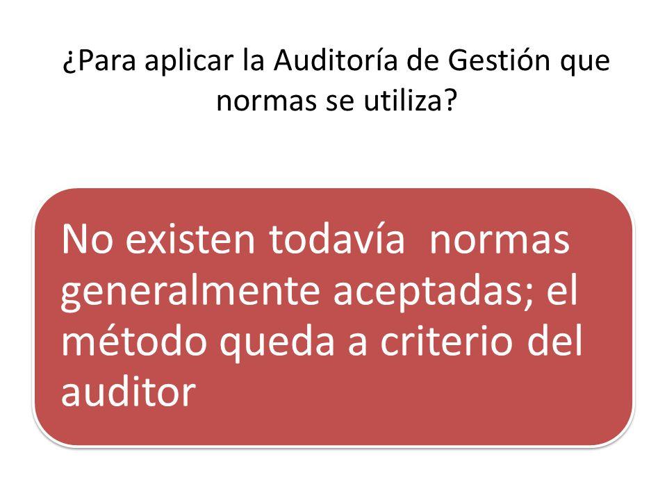 ¿Para aplicar la Auditoría de Gestión que normas se utiliza? No existen todavía normas generalmente aceptadas; el método queda a criterio del auditor