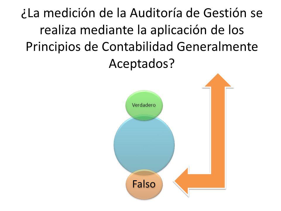 ¿La medición de la Auditoría de Gestión se realiza mediante la aplicación de los Principios de Contabilidad Generalmente Aceptados? Verdadero Falso