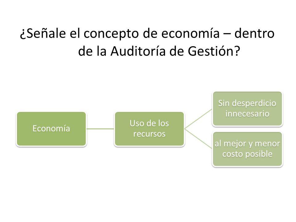 ¿Señale el concepto de economía – dentro de la Auditoría de Gestión? Economía Uso de los recursos Sin desperdicio innecesario al mejor y menor costo p
