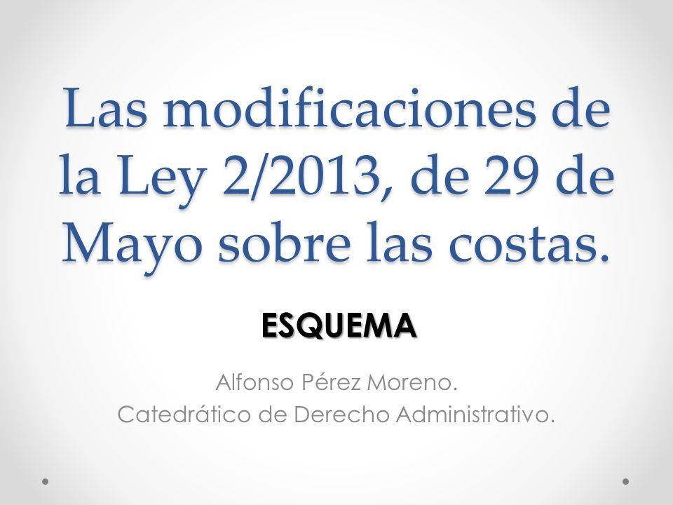 Las modificaciones de la Ley 2/2013, de 29 de Mayo sobre las costas. Alfonso Pérez Moreno. Catedrático de Derecho Administrativo. ESQUEMA