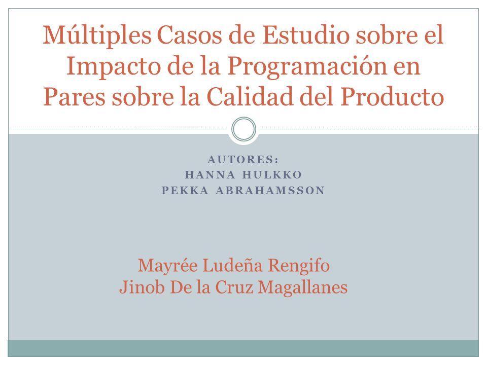AUTORES: HANNA HULKKO PEKKA ABRAHAMSSON Múltiples Casos de Estudio sobre el Impacto de la Programación en Pares sobre la Calidad del Producto Mayrée Ludeña Rengifo Jinob De la Cruz Magallanes
