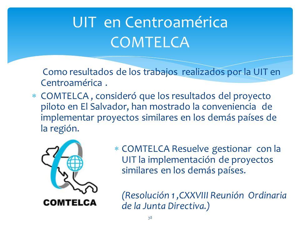 Como resultados de los trabajos realizados por la UIT en Centroamérica. COMTELCA, consideró que los resultados del proyecto piloto en El Salvador, han