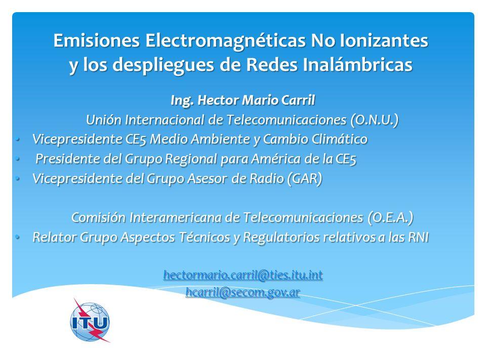Emisiones Electromagnéticas No Ionizantes y los despliegues de Redes Inalámbricas Ing. Hector Mario Carril Unión Internacional de Telecomunicaciones (