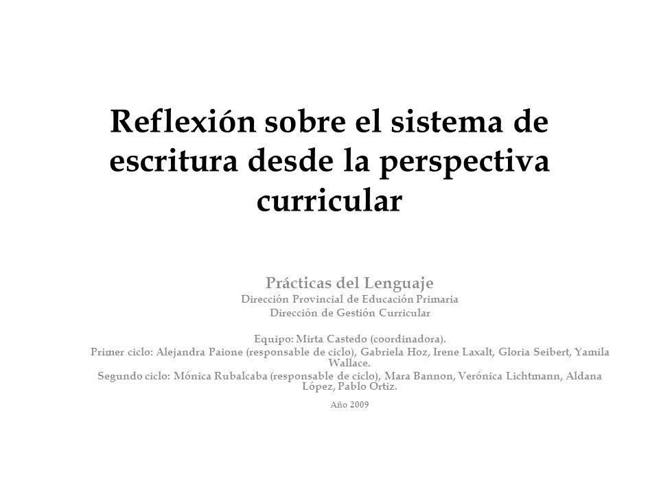 Reflexión sobre el sistema de escritura desde la perspectiva curricular Prácticas del Lenguaje Dirección Provincial de Educación Primaria Dirección de