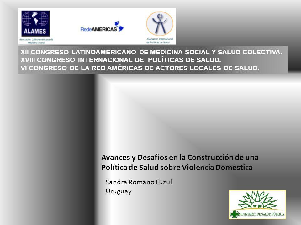 Avances y Desafíos en la Construcción de una Política de Salud sobre Violencia Doméstica Sandra Romano Fuzul Uruguay XII CONGRESO LATINOAMERICANO DE M