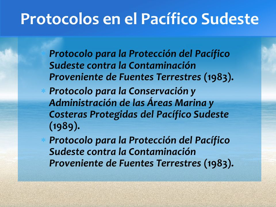 Protocolos en el Pacífico Sudeste Protocolo para la Protección del Pacífico Sudeste contra la Contaminación Proveniente de Fuentes Terrestres (1983).