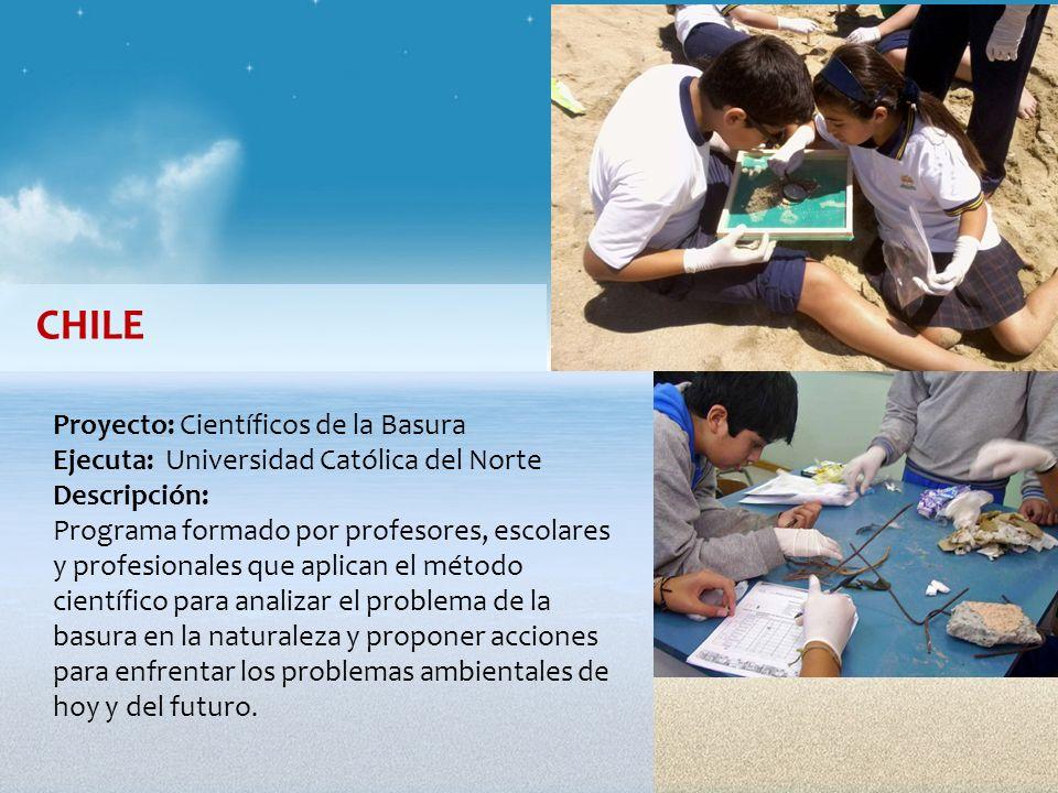 CHILE Proyecto: Científicos de la Basura Ejecuta: Universidad Católica del Norte Descripción: Programa formado por profesores, escolares y profesional