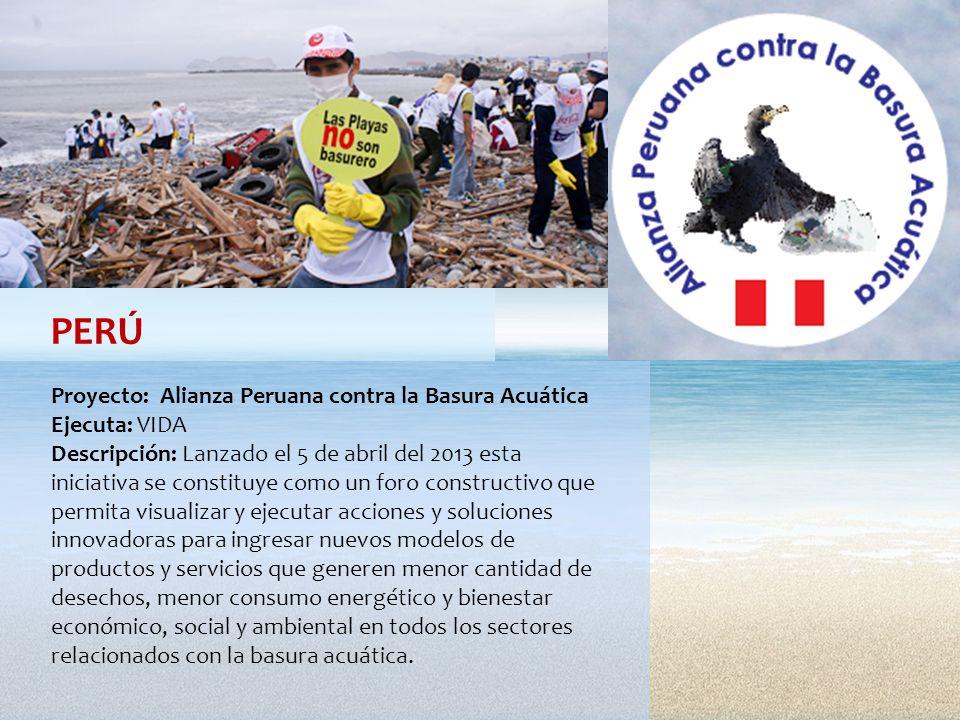 PERÚ Proyecto: Alianza Peruana contra la Basura Acuática Ejecuta: VIDA Descripción: Lanzado el 5 de abril del 2013 esta iniciativa se constituye como