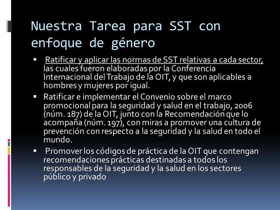 Nuestra Tarea para SST con enfoque de género Ratificar y aplicar las normas de SST relativas a cada sector, las cuales fueron elaboradas por la Conferencia Internacional del Trabajo de la OIT, y que son aplicables a hombres y mujeres por igual.