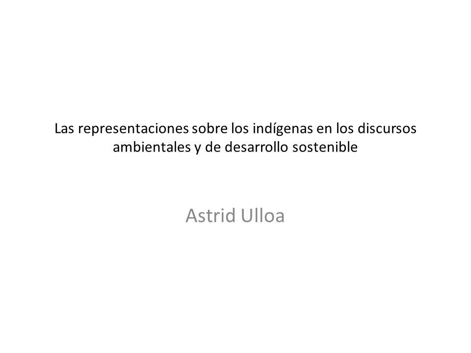 Las representaciones sobre los indígenas en los discursos ambientales y de desarrollo sostenible Astrid Ulloa