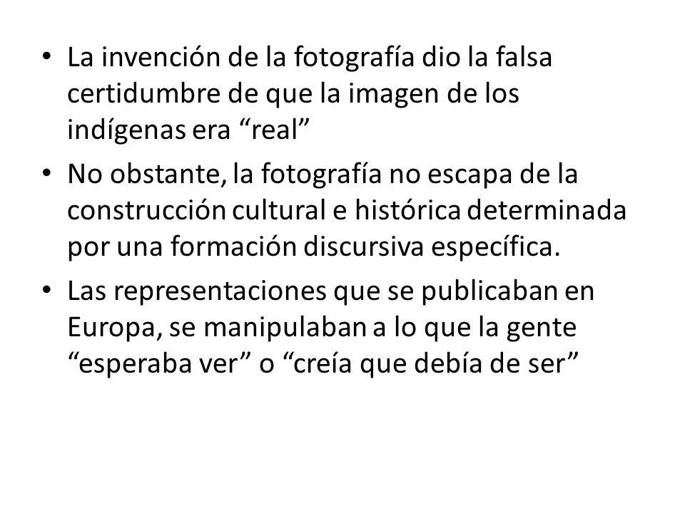 La invención de la fotografía dio la falsa certidumbre de que la imagen de los indígenas era real No obstante, la fotografía no escapa de la construcc