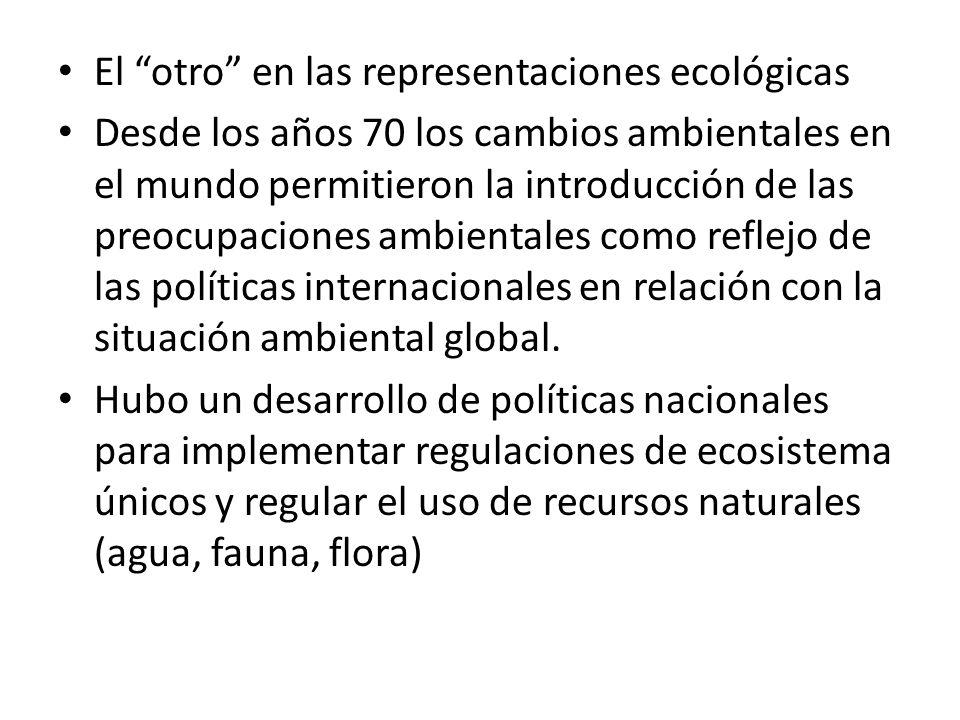 El otro en las representaciones ecológicas Desde los años 70 los cambios ambientales en el mundo permitieron la introducción de las preocupaciones amb