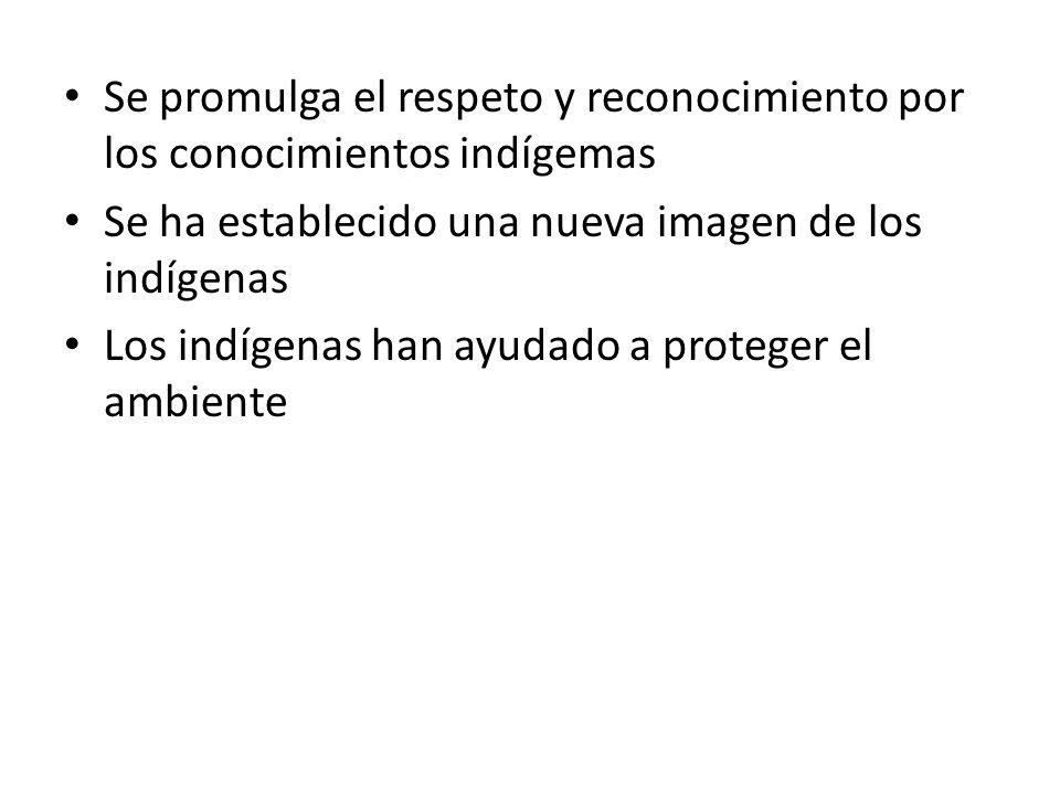 Se promulga el respeto y reconocimiento por los conocimientos indígemas Se ha establecido una nueva imagen de los indígenas Los indígenas han ayudado