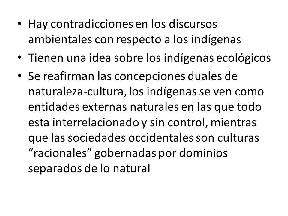 Hay contradicciones en los discursos ambientales con respecto a los indígenas Tienen una idea sobre los indígenas ecológicos Se reafirman las concepci