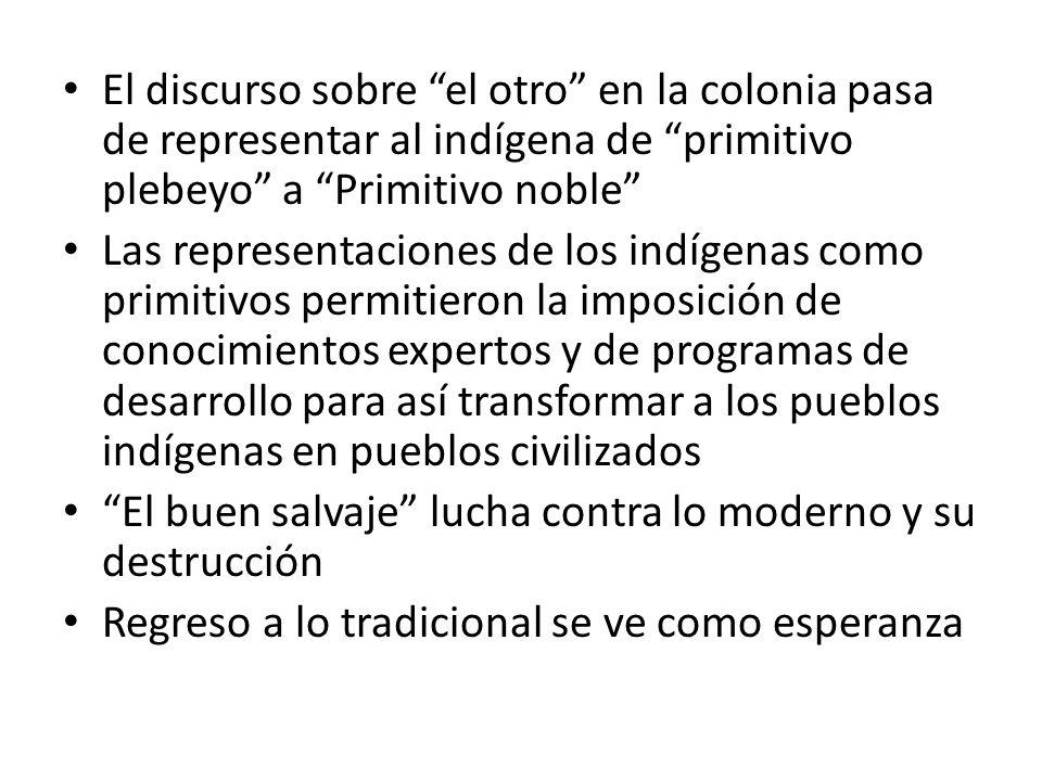 El discurso sobre el otro en la colonia pasa de representar al indígena de primitivo plebeyo a Primitivo noble Las representaciones de los indígenas c